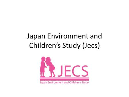 Japan Environment and Children's Study (Jecs). Jecs Longitudinal birth cohort study enrolling 100,000 pregnant women and following up their children until.