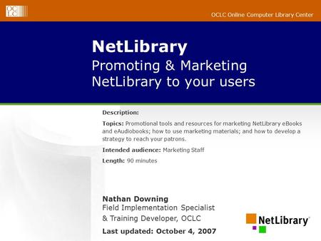 OCLC Online Computer Library Center NetLibrary Promoting & Marketing NetLibrary to your users Description: Topics: Promotional tools and resources for.