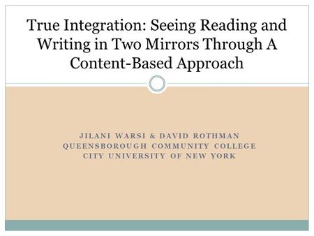 JILANI WARSI & DAVID ROTHMAN QUEENSBOROUGH COMMUNITY COLLEGE CITY UNIVERSITY OF NEW YORK True Integration: Seeing Reading and Writing in Two Mirrors Through.