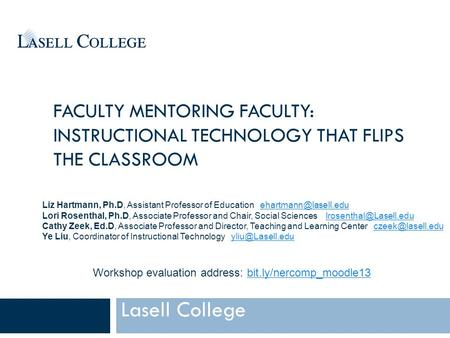 FACULTY MENTORING FACULTY: INSTRUCTIONAL TECHNOLOGY THAT FLIPS THE CLASSROOM Lasell College Liz Hartmann, Ph.D, Assistant Professor of Education