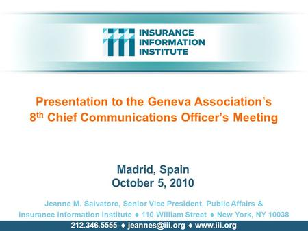 Presentation to the Geneva Association's 8 th Chief Communications Officer's Meeting Jeanne M. Salvatore, Senior Vice President, Public Affairs & Insurance.
