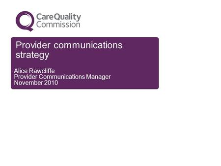 Provider communications strategy Alice Rawcliffe Provider Communications Manager November 2010.