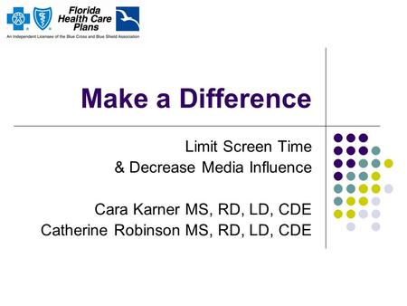 Make a Difference Limit Screen Time & Decrease Media Influence Cara Karner MS, RD, LD, CDE Catherine Robinson MS, RD, LD, CDE.