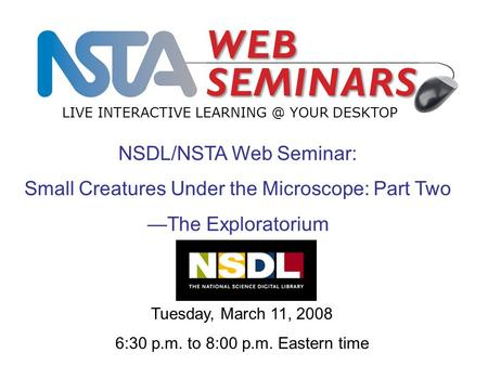LIVE INTERACTIVE YOUR DESKTOP Tuesday, March 11, 2008 6:30 p.m. to 8:00 p.m. Eastern time NSDL/NSTA Web Seminar: Small Creatures Under the Microscope:
