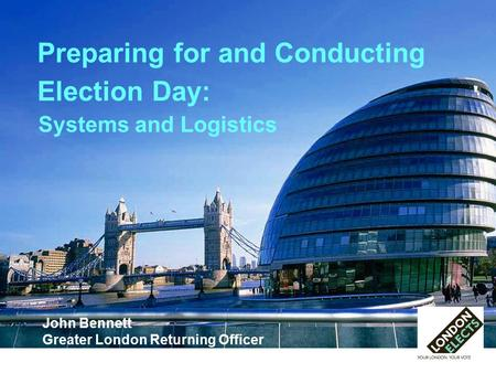 Preparing for and Conducting Election Day: John Bennett Greater London Returning Officer Systems and Logistics.