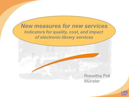New measures for new services Indicators for quality, cost, and impact of electronic library services Roswitha Poll Münster LIDA 2007 LIDA 2007.
