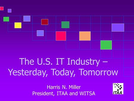 The U.S. IT Industry – Yesterday, Today, Tomorrow Harris N. Miller President, ITAA and WITSA.