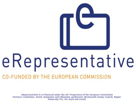 ERepresentative is co-financed under the IST Programme of the European Commission Partners: Catalonian, Dutch, Hungarian and Lithuanian parliament, Westmeath.