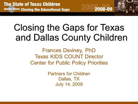 Closing the Gaps for Texas and Dallas County Children Frances Deviney, PhD Texas KIDS COUNT Director Center for Public Policy Priorities Partners for Children.