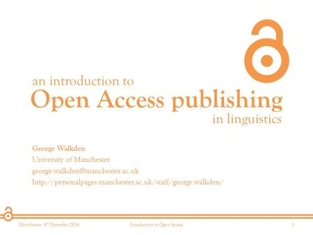 Open Access publishing an introduction to in linguistics Manchester, 5 th November 20141Introduction to Open Access George Walkden University of Manchester.