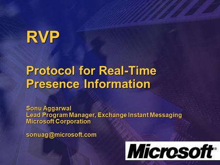 RVP Protocol for Real-Time Presence Information Sonu Aggarwal Lead Program Manager, Exchange Instant Messaging Microsoft Corporation
