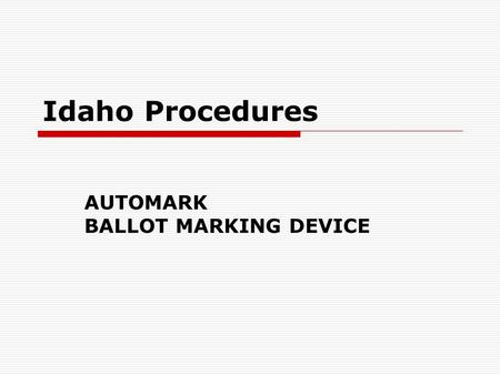 Idaho Procedures AUTOMARK BALLOT MARKING DEVICE. Document Firmware Upgrade  AutoMark Voter Assist Terminal, (VAT) version 1.1.2258 or 1.3.2907  AutoMark.
