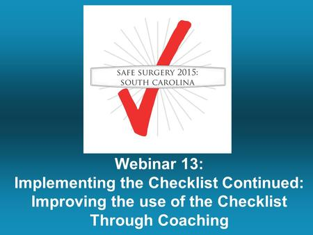 Webinar 13: Implementing the Checklist Continued: Improving the use of the Checklist Through Coaching.