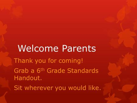 Welcome Parents Thank you for coming! Grab a 6 th Grade Standards Handout. Sit wherever you would like.