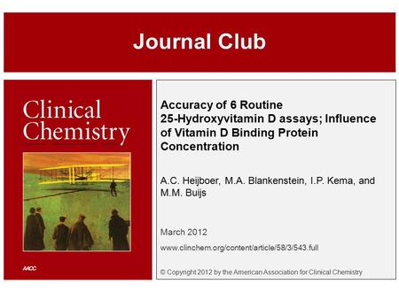Accuracy of 6 Routine 25-Hydroxyvitamin D assays; Influence of Vitamin D Binding Protein Concentration A.C. Heijboer, M.A. Blankenstein, I.P. Kema, and.