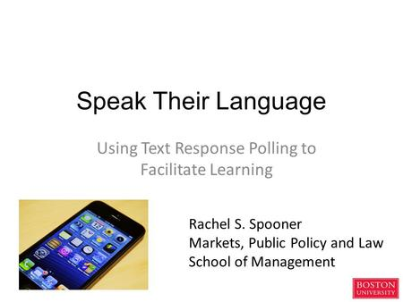 Speak Their Language Using Text Response Polling to Facilitate Learning Rachel S. Spooner Markets, Public Policy and Law School of Management.