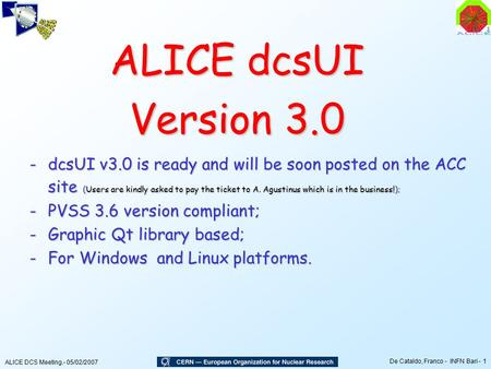 ALICE DCS Meeting.- 05/02/2007 De Cataldo, Franco - INFN Bari - 1 ALICE dcsUI Version 3.0 -dcsUI v3.0 is ready and will be soon posted on the ACC site.