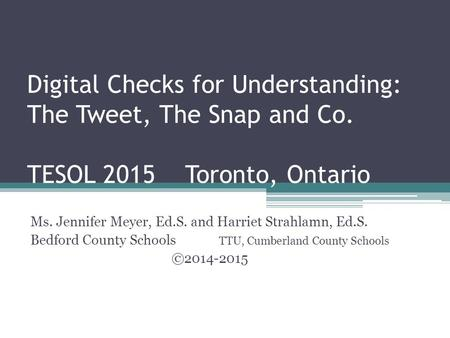 Digital Checks for Understanding: The Tweet, The Snap and Co. TESOL 2015 Toronto, Ontario Ms. Jennifer Meyer, Ed.S. and Harriet Strahlamn, Ed.S. Bedford.