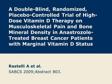 A Double-Blind, Randomized, Placebo-Controlled Trial of High- Dose Vitamin D Therapy on Musculoskeletal Pain and Bone Mineral Density in Anastrozole- Treated.