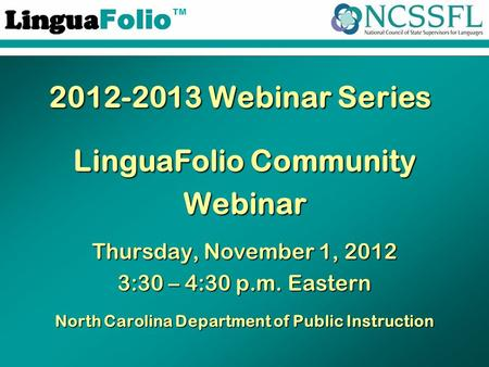 TM 2012-2013 Webinar Series LinguaFolio Community Webinar Thursday, November 1, 2012 3:30 – 4:30 p.m. Eastern North Carolina Department of Public Instruction.