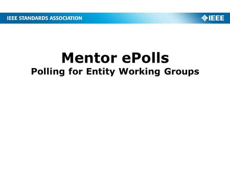 Mentor ePolls Polling for Entity Working Groups. 2 What is ePolls? ePolls is the newest feature of Mentor, the IEEE tool for Working Group collaboration.