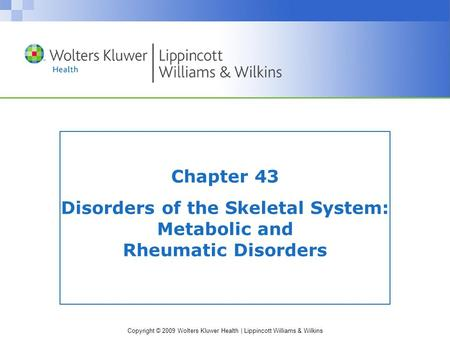 Copyright © 2009 Wolters Kluwer Health | Lippincott Williams & Wilkins Chapter 43 Disorders of the Skeletal System: Metabolic and Rheumatic Disorders.