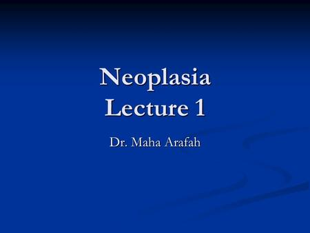 Neoplasia Lecture 1 Dr. Maha Arafah. Neoplasia Upon completion of these lectures, the student should: Define a neoplasm. Contrast neoplastic growth with.