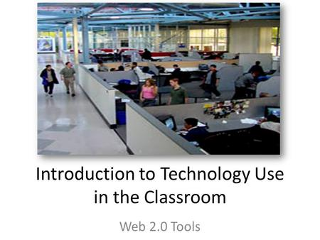 Introduction to Technology Use in the Classroom Web 2.0 Tools.