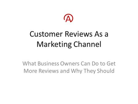 Customer Reviews As a Marketing Channel What Business Owners Can Do to Get More Reviews and Why They Should.