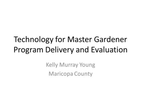 Technology for Master Gardener Program Delivery and Evaluation Kelly Murray Young Maricopa County.