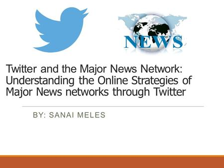 Twitter and the Major News Network: Understanding the Online Strategies of Major News networks through Twitter BY: SANAI MELES.