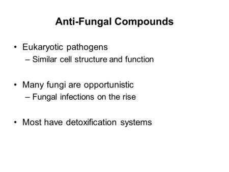 Anti-Fungal Compounds Eukaryotic pathogens –Similar cell structure and function Many fungi are opportunistic –Fungal infections on the rise Most have detoxification.