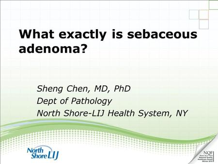 What exactly is sebaceous adenoma? Sheng Chen, MD, PhD Dept of Pathology North Shore-LIJ Health System, NY.