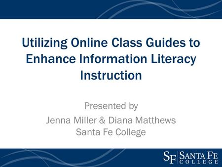 Utilizing Online Class Guides to Enhance Information Literacy Instruction Presented by Jenna Miller & Diana Matthews Santa Fe College.