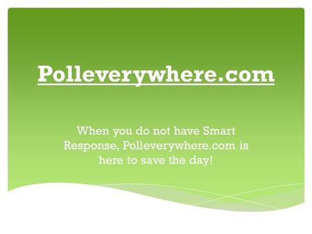 Polleverywhere.com When you do not have Smart Response, Polleverywhere.com is here to save the day!