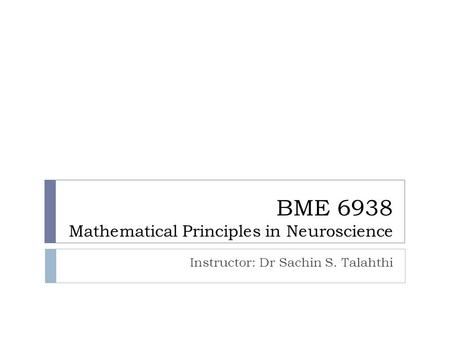BME 6938 Mathematical Principles in Neuroscience Instructor: Dr Sachin S. Talahthi.