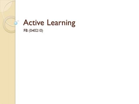 "Active Learning FB (040210). What is active learning? ""Active learning happens when students are given the opportunity to take a more interactive relationship."