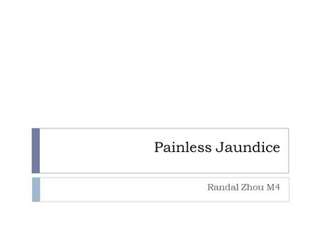 Painless Jaundice Randal Zhou M4. 58 yo asian man presents w  Jaundice x 2 months, upper abd discomfort, anorexia and pruritis  Physical: jaundiced,