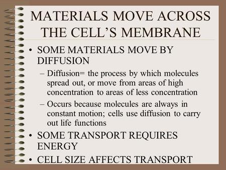 MATERIALS MOVE ACROSS THE CELL'S MEMBRANE SOME MATERIALS MOVE BY DIFFUSION –Diffusion= the process by which molecules spread out, or move from areas of.