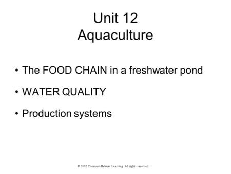 Unit 12 Aquaculture The FOOD CHAIN in a freshwater pond WATER QUALITY Production systems © 2005 Thomson Delmar Learning. All rights reserved.