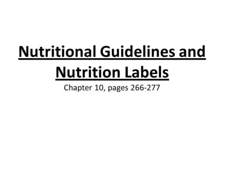 Nutritional Guidelines and Nutrition Labels Chapter 10, pages 266-277.