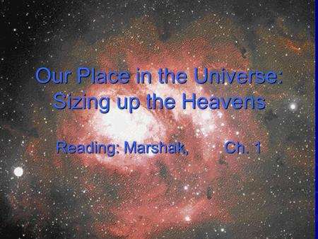 Our Place in the Universe: Sizing up the Heavens Reading: Marshak, Ch. 1.