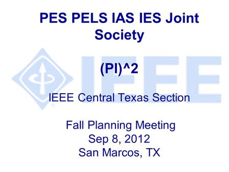 PES PELS IAS IES Joint Society (PI)^2 IEEE Central Texas Section Fall Planning Meeting Sep 8, 2012 San Marcos, TX.