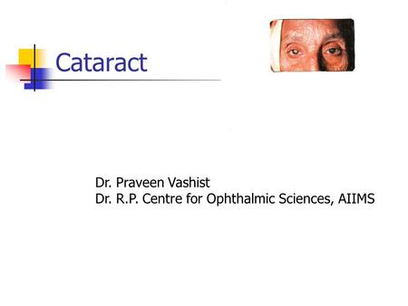 Cataract Dr. Praveen Vashist Dr. R.P. Centre for Ophthalmic Sciences, AIIMS.