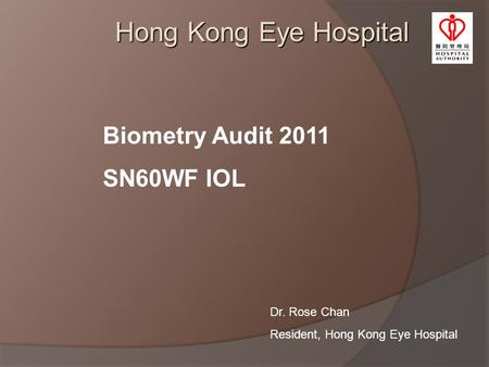 Hong Kong Eye Hospital Biometry Audit 2011 SN60WF IOL Dr. Rose Chan Resident, Hong Kong Eye Hospital.