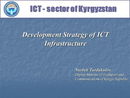 Development Strategy of ICT Infrastructure Nurbek Turdukulov, Deputy Minister of Transport and Communications of Kyrgyz Republic.