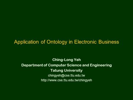 Application of Ontology in Electronic Business Ching-Long Yeh Department of Computer Science and Engineering Tatung University