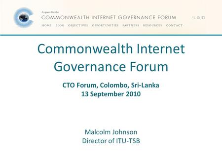 Commonwealth Internet Governance Forum CTO Forum, Colombo, Sri-Lanka 13 September 2010 Malcolm Johnson Director of ITU-TSB.