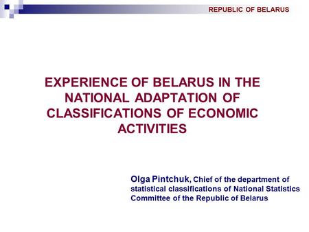 REPUBLIC OF BELARUS EXPERIENCE OF BELARUS IN THE NATIONAL ADAPTATION OF CLASSIFICATIONS OF ECONOMIC ACTIVITIES Olga Pintchuk, Chief of the department of.