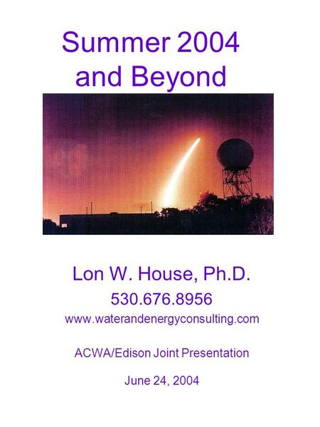Summer 2004 and Beyond Lon W. House, Ph.D. 530.676.8956 www.waterandenergyconsulting.com ACWA/Edison Joint Presentation June 24, 2004.